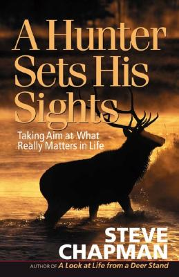 Image for A Hunter Sets His Sights: Taking Aim at What Really Matters in Life (Chapman, Steve)