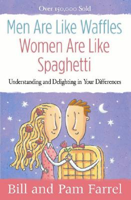 Men Are Like Waffles--Women Are Like Spaghetti: Understanding and Delighting in Your Differences, Bill Farrel, Pam Farrel