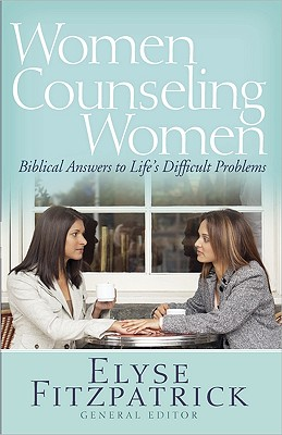 Image for Women Counseling Women: Biblical Answers to Life's Difficult Problems