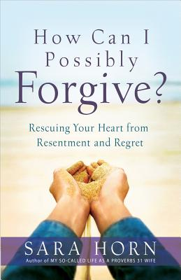 Image for How Can I Possibly Forgive?: Rescuing  Your Heart from Resentment and Regret