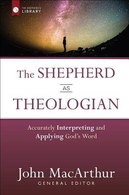 Image for The Shepherd as Theologian: Accurately Interpreting and Applying God's Word (The Shepherd's Library)