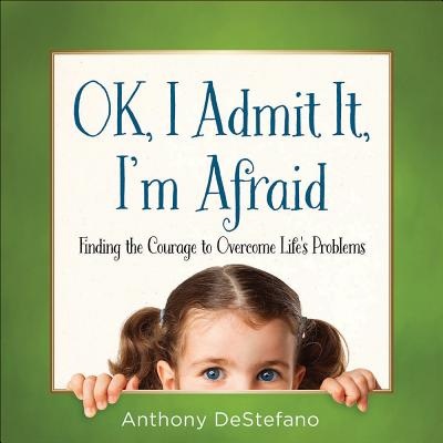 Image for OK, I Admit It, I'm Afraid: Finding the Courage to Overcome Life's Problems