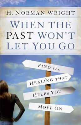 When the Past Won't Let You Go: Find the Healing That Helps You Move On, Wright, H. Norman