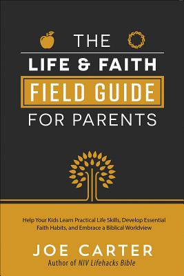 Image for The Life and Faith Field Guide for Parents: Help Your Kids Learn Practical Life Skills, Develop Essential Faith Habits, and Embrace a Biblical Worldview