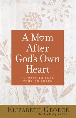Image for A Mom After God's Own Heart: 10 Ways to Love Your Children