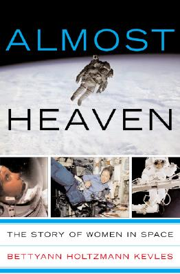 Almost Heaven: Women On The Frontiers Of Space, Kevles, Bettyann Holtzmann
