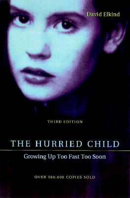 The Hurried Child: Growing Up Too Fast Too Soon, Third Edition, David Elkind