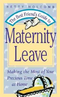 Image for The Best Friend's Guide To Maternity Leave: Making The Most Of Your Precious Time at Home