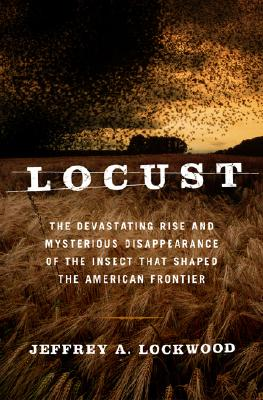 Locust: The Devastating Rise And Mysterious Disappearance Of The Insect That Shaped The American Frontier, Lockwood, Jeffrey A.