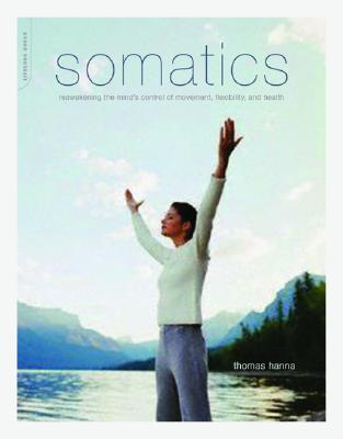 Image for Somatics: Reawakening The Mind's Control Of Movement, Flexibility, And Health