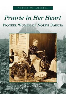 Prairie In Her Heart: Pioneer Women of North Dakota (ND) (Voices of America), Witteman, Barbara