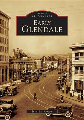 Early Glendale (Images of America) (Signed By Author), Arroyo, Juliet M.