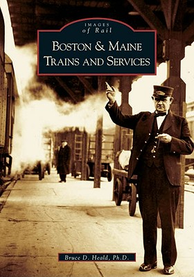 Boston & Maine Trains and Services (Images of Rail), Bruce D. Heald
