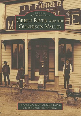 Green River and the Gunnison Valley (Images of America: UT), Chandler, Jo Anne; Thayn, Annalee; Green River Archives