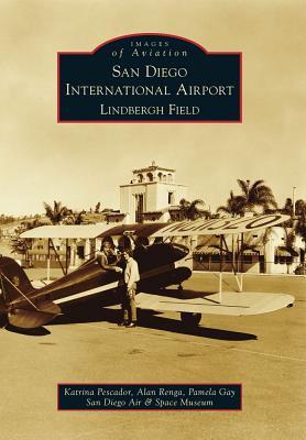 San Diego International Airport, Lindbergh Field (Images of Aviation), Pescador, Katrina; Renga, Alan; Gay, Pamela; San Diego Air & Space Museum