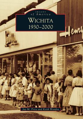 Wichita 1930-2000 (Images of America), Price, Jay M., Wondra, Keith