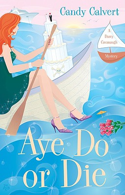 Aye Do or Die: A Darcy Cavanaugh Mystery, Candy Calvert