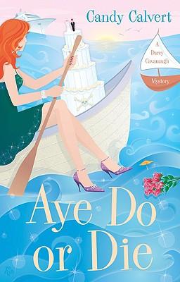 Aye Do or Die: A Darcy Cavanaugh Mystery, Candy Calvert