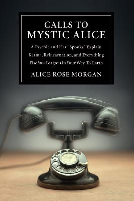 Image for Calls to Mystic Alice: A Psychic & Her Spooks Explain Karma, Reincarnation & Everything Else You Forgot on Your Way to Ea