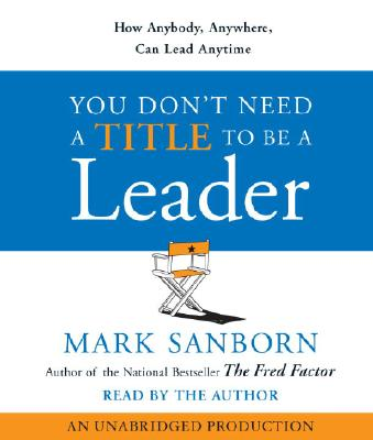 You Don't Need a Title To Be a Leader: How Anyone, Anywhere, Can Lead Anytime, Sanborn, Mark