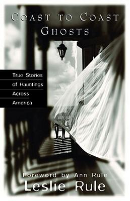Coast To Coast Ghosts: True Stories of Hauntings Across America, Leslie Rule