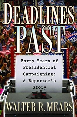 Deadlines Past : My 40 Years of Presidential Campaigning : A Reporters Story, WALTER R. MEARS