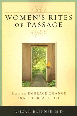 Women's Rites of Passage: How to Embrace Change and Celebrate Life, Abigail M.D.Brenner