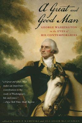 Image for A Great and Good Man: George Washington in the Eyes of His Contemporaries