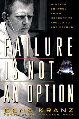 Failure Is Not an Option: Mission Control from Mercury to Apollo 13 and Beyond, Kranz, Gene