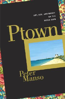 Image for Ptown: Art, Sex, and Money on the Outer Cape