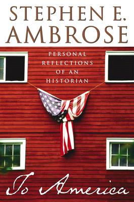 To America: Personal Reflections of an Historian, Ambrose, Stephen E.