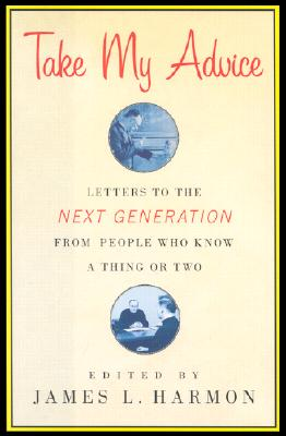 Image for Take My Advice: Letters to the Next Generation from People Who Know a Thing or Two