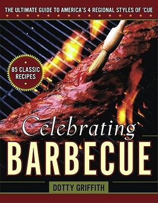 Celebrating Barbecue: The Ultimate Guide to America's 4 Regional Styles of 'Cue, Griffith, Dotty