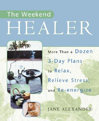 Image for The Weekend Healer: More Than a Dozen 3-Day Plans to Relax, Relieve Stress, and Re-Energize