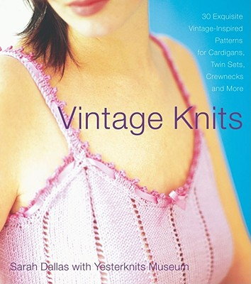 Image for Vintage Knits: 30 Exquisite Vintage-Inspired Patterns for Cardigans, Twin Sets, Crewnecks and More Dallas, Sarah