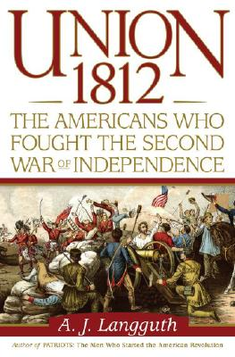 Union 1812: The Americans Who Fought the Second War of Independence, Langguth, A.J.
