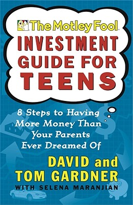 The Motley Fool Investment Guide for Teens: 8 Steps to Having More Money Than Your Parents Ever Dreamed Of, David Gardner, Tom Gardner