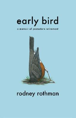 Early Bird: A Memoir of Premature Retirement, Rothman, Rodney