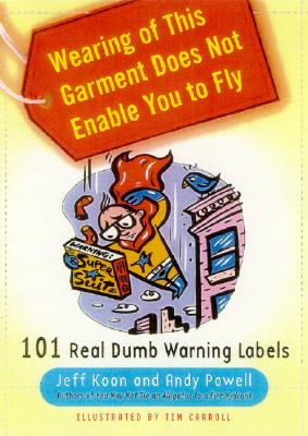 Image for Wearing of This Garment Does Not Enable You to Fly: 101 Real Dumb Warning Labels
