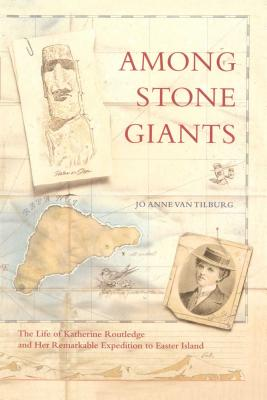 Among Stone Giants: The Life of Katherine Routledge and Her Remarkable Expedition to Easter Island, Van Tilburg Ph.D., Jo Anne