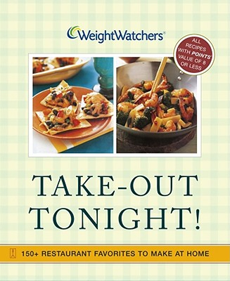 Weight Watchers Take-Out Tonight: 150+ Restaurant Favorites to Make at Home--All 8 Points or Less, Weight Watchers