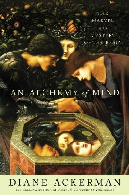 An Alchemy of Mind: The Marvel and Mystery of the Brain, Ackerman, Diane