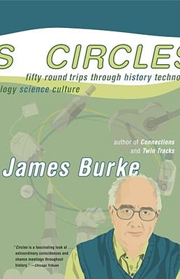 Circles: Fifty Round Trips Through History Technology Science Culture, Burke, James