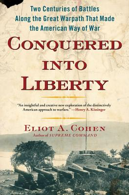 Conquered into Liberty: Two Centuries of Battles along the Great Warpath that Made the American Way of War, Eliot A. Cohen