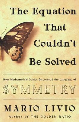 The Equation That Couldn't Be Solved: How Mathematical Genius Discovered the Language of Symmetry, Livio, Mario