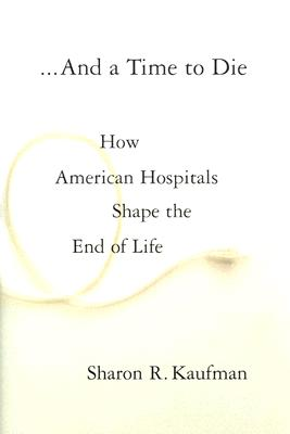 And a Time to Die: How American Hospitals Shape the End of Life, Sharon R. Kaufman