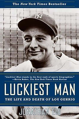 Luckiest Man: The Life and Death of Lou Gehrig, Eig, Jonathan