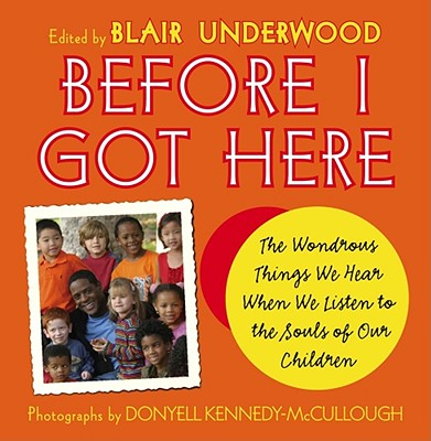 Before I Got Here: The Wonderous Things We Hear When We Listen to the Souls of Our Children, Underwood, Blair (editor)