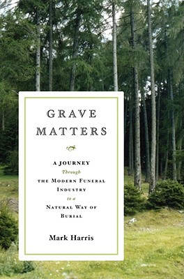 Grave Matters: A Journey Through the Modern Funeral Industry to a Natural Way of Burial, Harris, Mark
