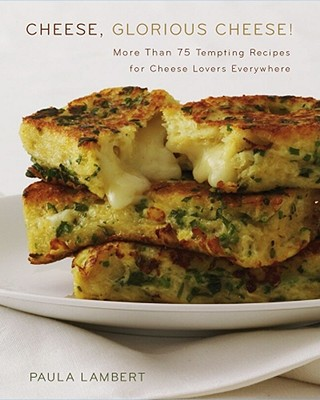 Cheese, Glorious Cheese: More Than 75 Tempting Recipes for Cheese Lovers Everywhere, Lambert, Paula